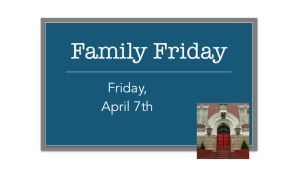 Family Friday: April 7th!